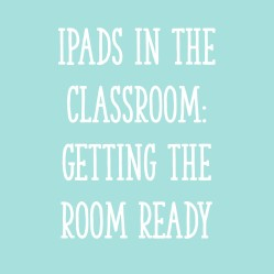 iPads in The Classroom: Getting the Room Ready!