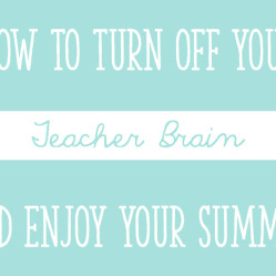 How To Turn Off Your Teacher Brain and Enjoy Your Summer!