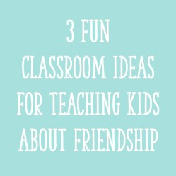 3 Fun Classroom Ideas for Teaching Kids About Friendship