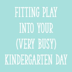 Fitting Play Into Your (Very Busy) Kindergarten Day