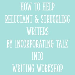 How to Help Reluctant and Struggling Writers By Incorporating Talk Into Writing Workshop