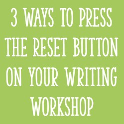 """3 Ways to Press the """"Reset"""" Button On Your Writing Workshop (K-2)"""