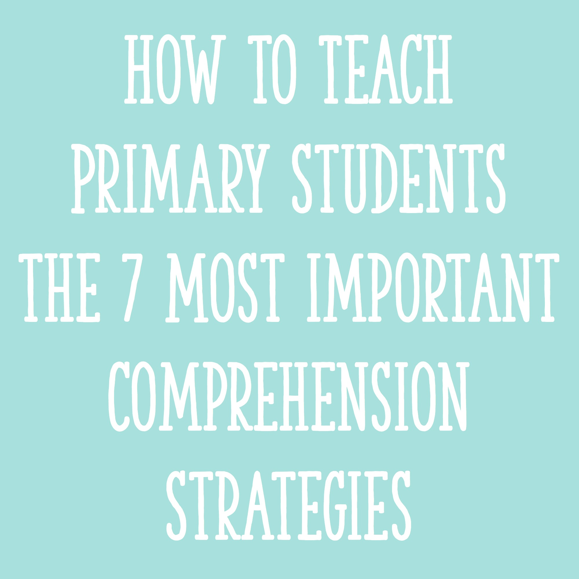 How To Teach Primary Students The 7 Most Important Comprehension Strategies