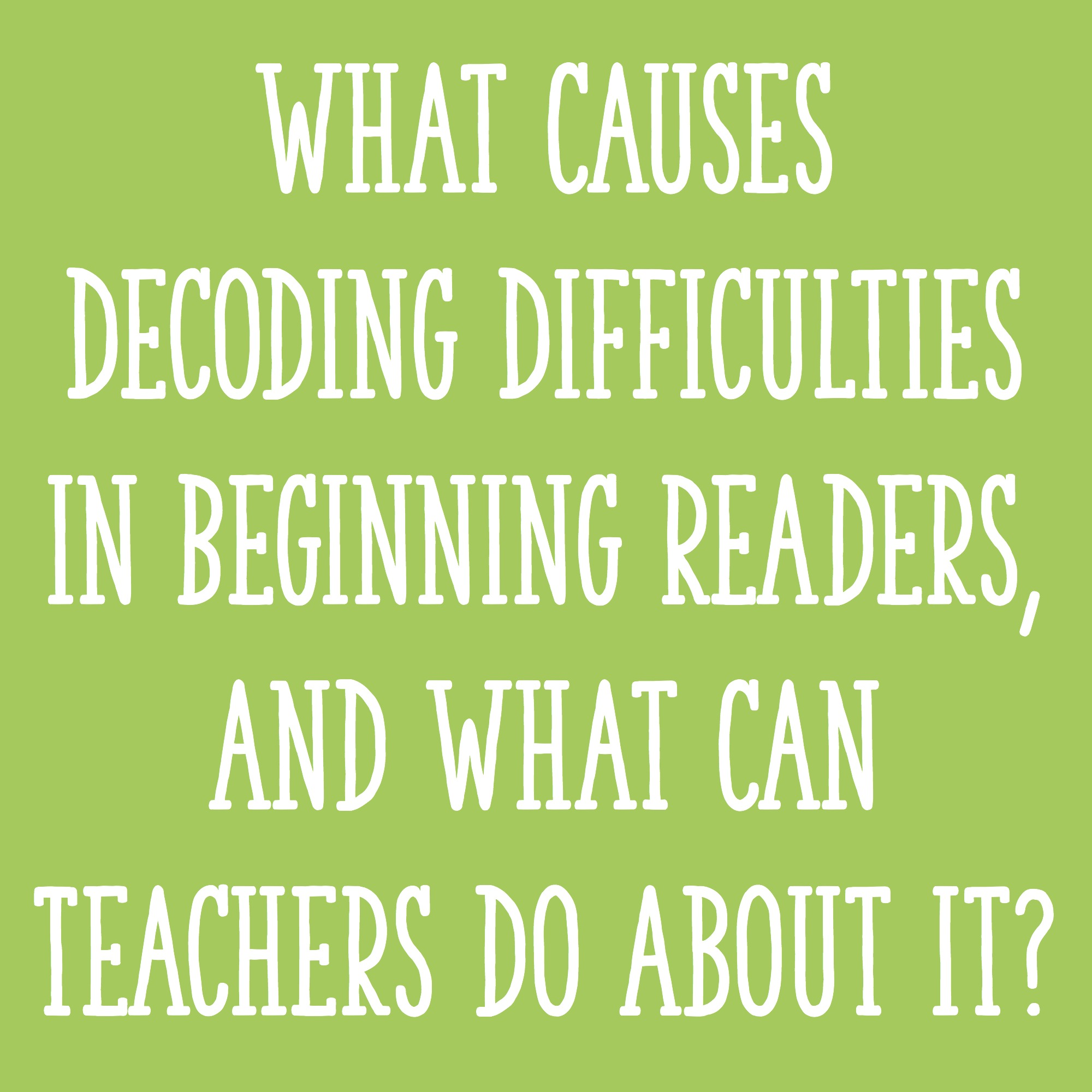What Causes Decoding Difficulties in Beginning Readers, and What Can
