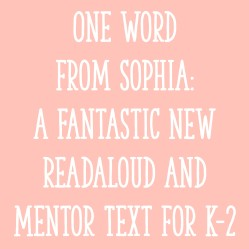 One Word from Sophia: A Fantastic New Readaloud and Mentor Text for K-2