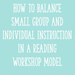 How to Balance Small Group and Individual Instruction in a Reading Workshop Model