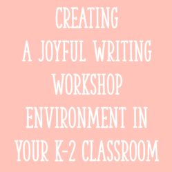 Creating a Joyful Writing Workshop Environment in Your K-2 Classroom