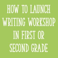 How to Launch Writing Workshop In First Or Second Grade