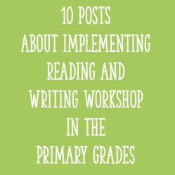 10 Posts About Implementing Reading and Writing Workshop In The Primary Grades