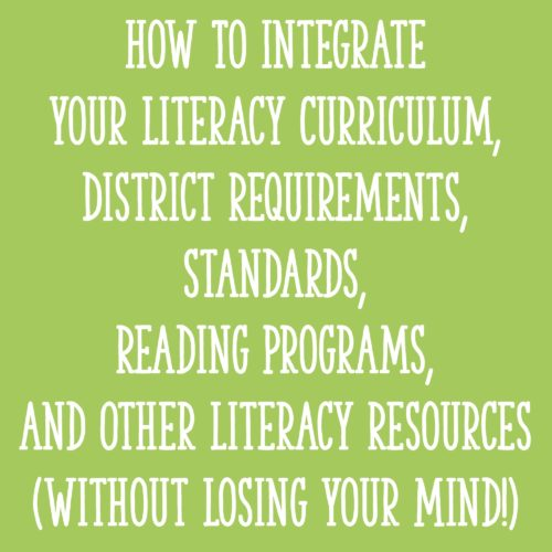How To Integrate Your Literacy Curriculum, District Requirements, Standards, Reading Programs, and Other Literacy Resources (Without Losing Your Mind!)