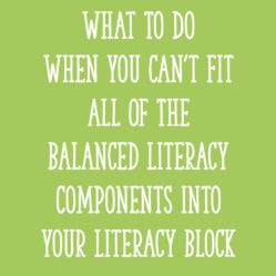 What To Do When You Can't Fit All Of The Balanced Literacy Components Into Your Literacy Block