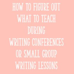 How To Figure Out What To Teach During Writing Conferences or Small Group Writing Lessons