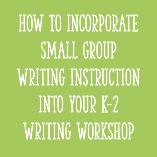 How To Incorporate Small Group Writing Instruction into Your K-2 Writing Workshop