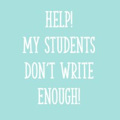 Help! My Students Don't Write Enough!