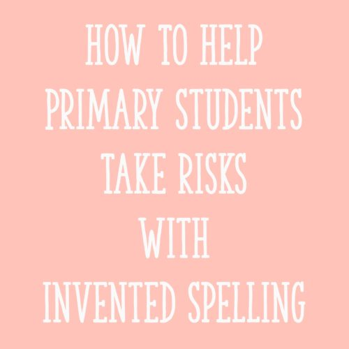 How To Help Primary Students Take Risks With Invented Spelling