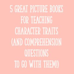 5 Great Picture Books For Teaching Character Traits (and Comprehension Questions To Go With Them!)