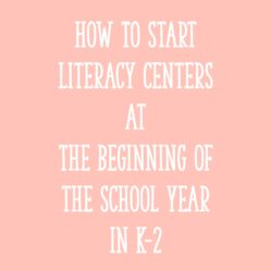 How to Start Literacy Centers at the Beginning of the School Year in K-2