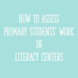 How to Assess Primary Students' Work in Literacy Centers