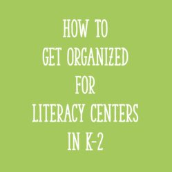 How to Get Organized for Literacy Centers in K-2