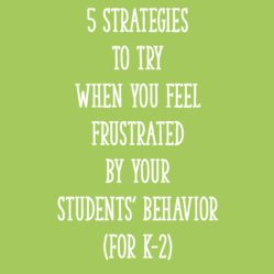 5 Strategies to Try When You Feel Frustrated by Your Students' Behavior (for K-2)