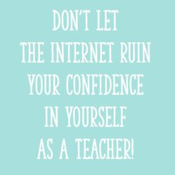 Don't Let the Internet Ruin Your Confidence in Yourself as a Teacher!