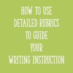 How to Use Detailed Rubrics to Guide Your Writing Instruction