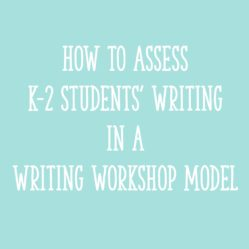 How to Assess K-2 Students' Writing in a Writing Workshop Model