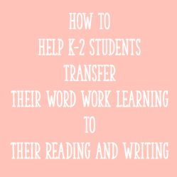 How to Help K-2 Students Transfer Their Word Work Learning to Their Reading and Writing