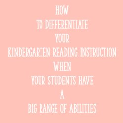 How to Differentiate Your Kindergarten Reading Instruction When Your Students Have a Big Range of Abilities