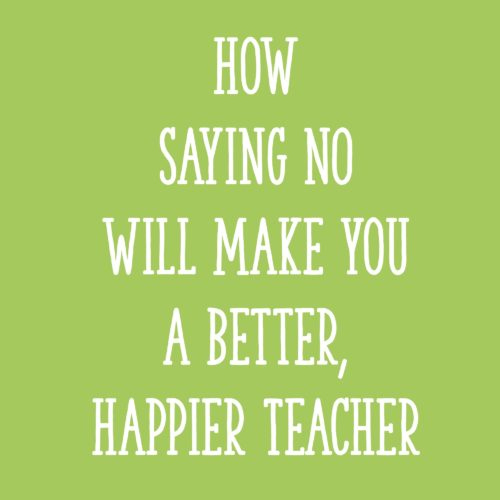 How Saying NO Will Make You a Better, Happier Teacher