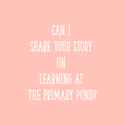 Can I share your story on Learning At The Primary Pond?