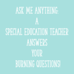 Ask me anything: A special education teacher answers your burning questions!