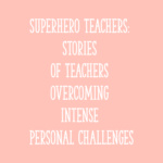 Superhero Teachers: Stories of Teachers Overcoming Intense Personal Challenges