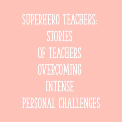 Superhero Teachers: Stories of Teachers Overcoming Intense Personal Challenges