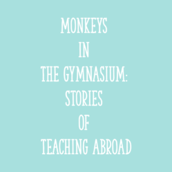 Monkeys in the Gymnasium: Stories of Teaching Abroad