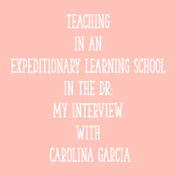 Teaching in an Expeditionary Learning School in the DR: My Interview with Carolina Garcia