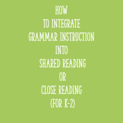 How to Integrate Grammar Instruction into Shared Reading or Close Reading (for K-2)