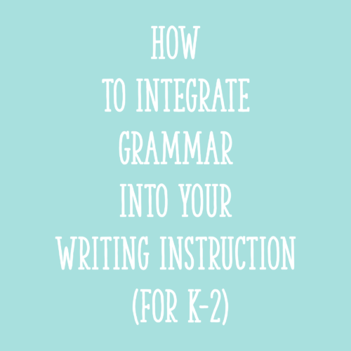 How to Integrate Grammar into Your Writing Instruction (for K-2)
