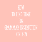 How To Find Time for Grammar Instruction (in K-2)