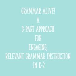 Grammar ALIVE! A 3-Part Approach for Engaging, Relevant Grammar Instruction in K-2