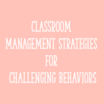 Classroom Management Strategies for Challenging Behaviors