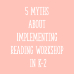 5 Myths About Implementing Reading Workshop in K-2