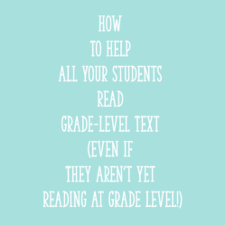 How to Help ALL Your Students Read Grade-Level Text (Even If They Aren't Yet Reading at Grade Level!)