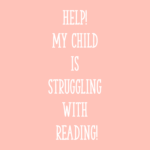 Help! My Child is Struggling with Reading!