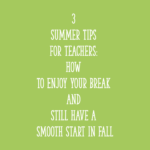 3 Summer Tips for Teachers: How To Enjoy Your Break and Still Have a Smooth Start in Fall