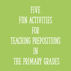 Five Fun Activities for Teaching Prepositions in the Primary Grades