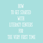 How To Get Started With Literacy Centers For The Very First Time