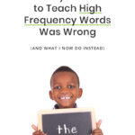 The Way I Learned to Teach High Frequency Words Was Wrong (And What I Now Do Instead)