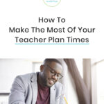 How To Make the Most Of Your Teacher Planning Periods