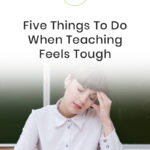 5 Things To Do When Teaching Feels Tough
